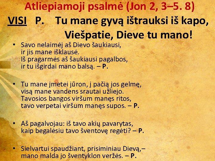 Atliepiamoji psalmė (Jon 2, 3– 5. 8) VISI P. Tu mane gyvą ištrauksi