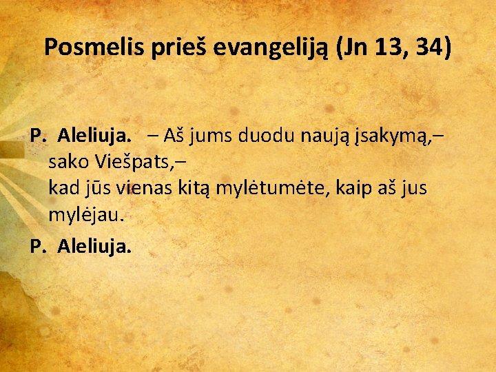 Posmelis prieš evangeliją (Jn 13, 34) P. Aleliuja. – Aš jums duodu naują įsakymą,
