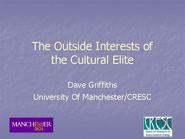 The Outside Interests of the Cultural Elite Dave Griffiths University Of Manchester/CRESC