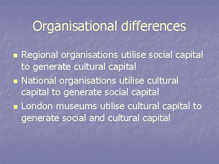 Organisational differences n n n Regional organisations utilise social capital to generate cultural capital