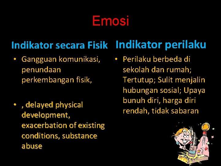Emosi Indikator secara Fisik Indikator perilaku • Gangguan komunikasi, penundaan perkembangan fisik, • ,