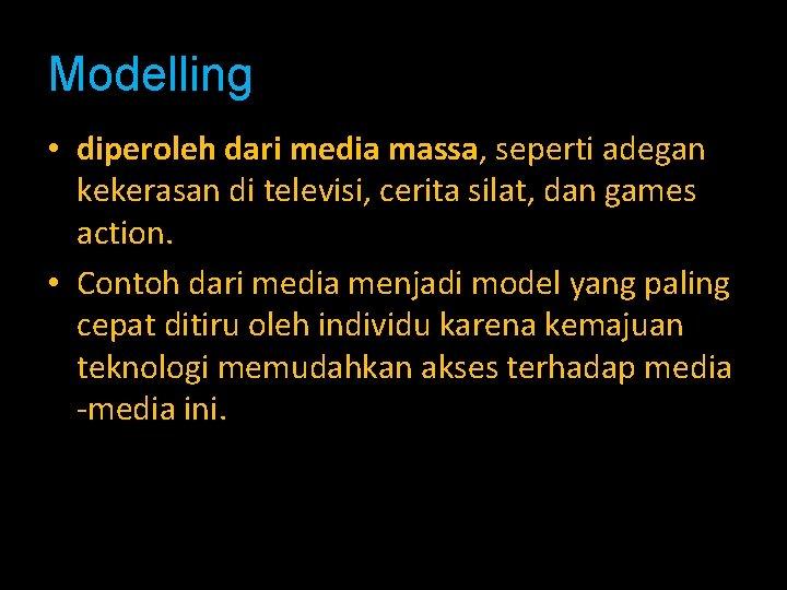 Modelling • diperoleh dari media massa, seperti adegan kekerasan di televisi, cerita silat, dan