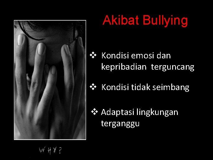 Akibat Bullying v Kondisi emosi dan kepribadian terguncang v Kondisi tidak seimbang v Adaptasi