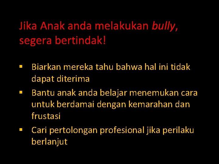 Jika Anak anda melakukan bully, segera bertindak! § Biarkan mereka tahu bahwa hal ini