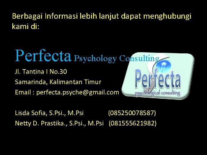 Berbagai Informasi lebih lanjut dapat menghubungi kami di: Perfecta Psychology Consulting Jl. Tantina I