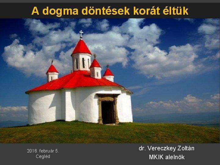 A dogma döntések korát éltük 2016. február 5. Cegléd dr. Vereczkey Zoltán MKIK alelnök