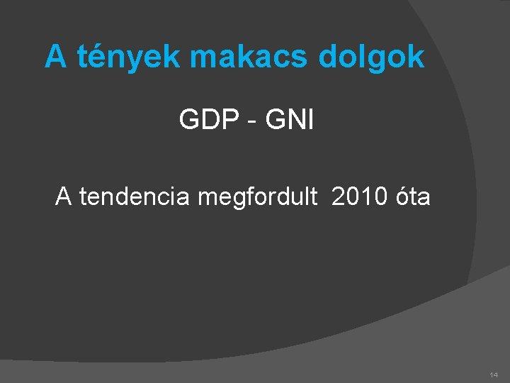 A tények makacs dolgok GDP - GNI A tendencia megfordult 2010 óta 14