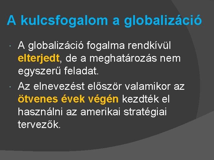 A kulcsfogalom a globalizáció A globalizáció fogalma rendkívül elterjedt, de a meghatározás nem egyszerű