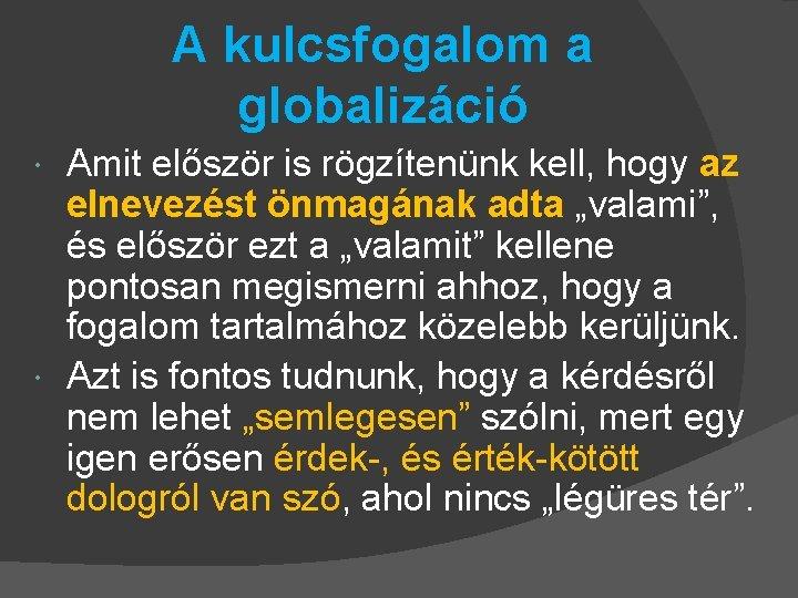 A kulcsfogalom a globalizáció Amit először is rögzítenünk kell, hogy az elnevezést önmagának adta
