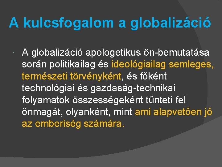 A kulcsfogalom a globalizáció A globalizáció apologetikus ön-bemutatása során politikailag és ideológiailag semleges, természeti