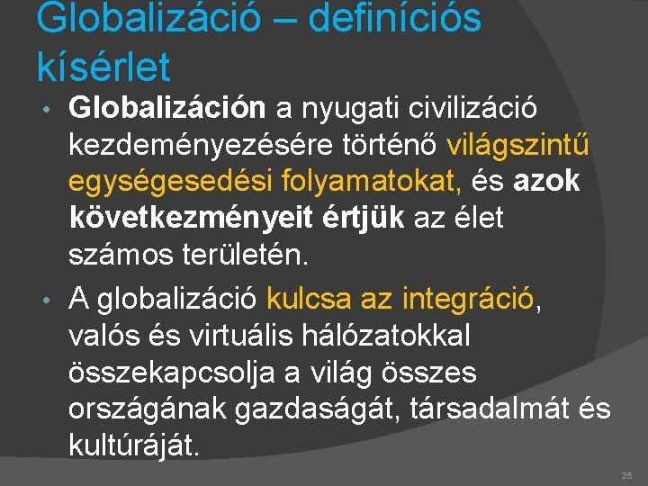 Globalizáció – definíciós kísérlet Globalizáción a nyugati civilizáció kezdeményezésére történő világszintű egységesedési folyamatokat, és