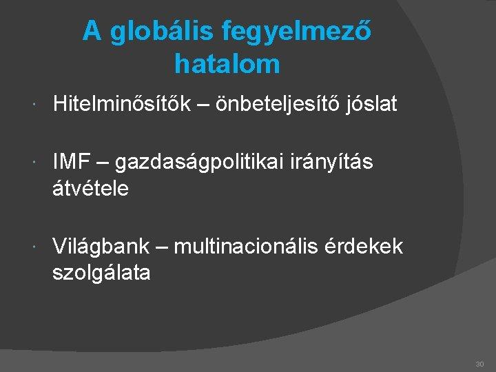A globális fegyelmező hatalom Hitelminősítők – önbeteljesítő jóslat IMF – gazdaságpolitikai irányítás átvétele Világbank