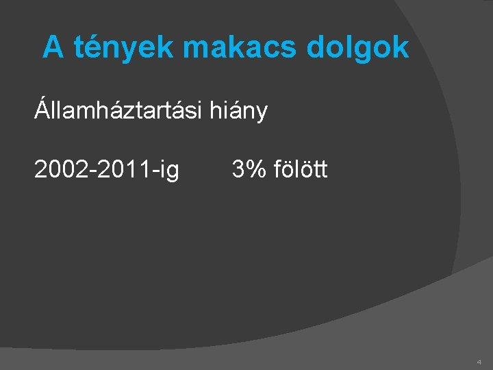 A tények makacs dolgok Államháztartási hiány 2002 -2011 -ig 3% fölött 4