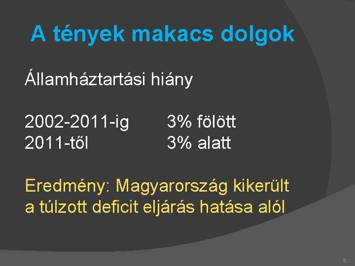 A tények makacs dolgok Államháztartási hiány 2002 -2011 -ig 2011 -től 3% fölött 3%
