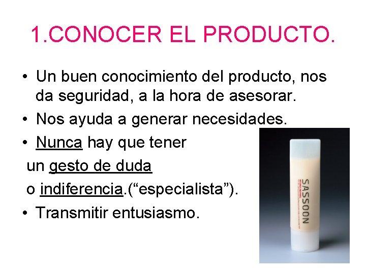 1. CONOCER EL PRODUCTO. • Un buen conocimiento del producto, nos da seguridad, a