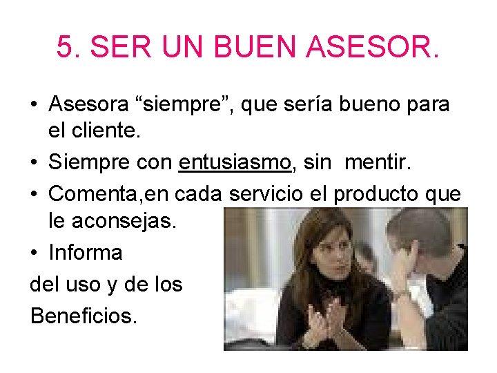 """5. SER UN BUEN ASESOR. • Asesora """"siempre"""", que sería bueno para el cliente."""