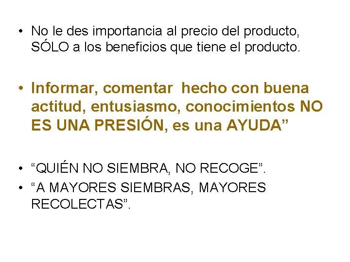 • No le des importancia al precio del producto, SÓLO a los beneficios