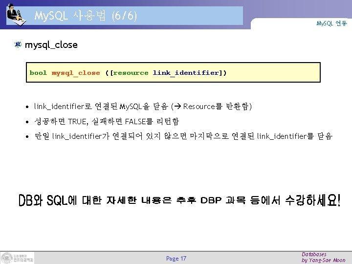 My. SQL 사용법 (6/6) My. SQL 연동 mysql_close bool mysql_close ([resource link_identifier]) • link_identifier로