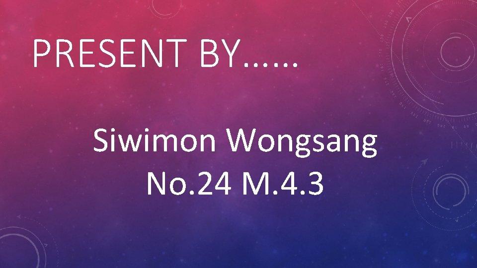 PRESENT BY…… Siwimon Wongsang No. 24 M. 4. 3