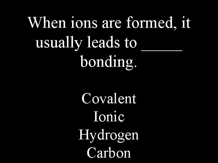 When ions are formed, it usually leads to _____ bonding. Covalent Ionic Hydrogen Carbon