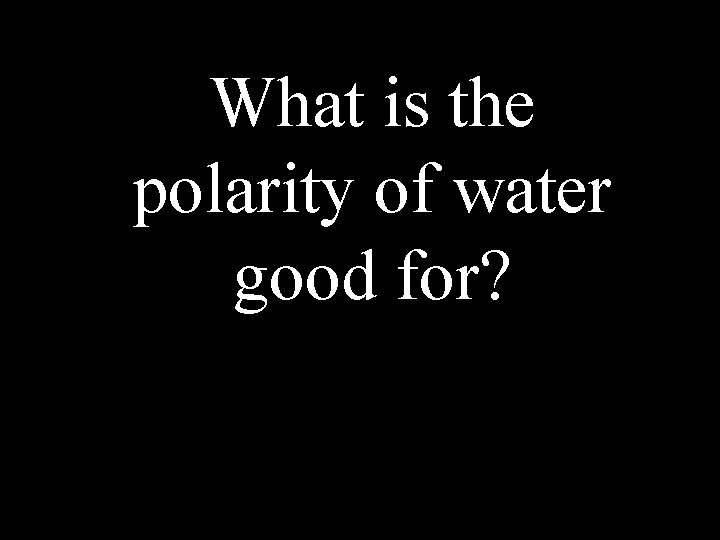 What is the polarity of water good for?