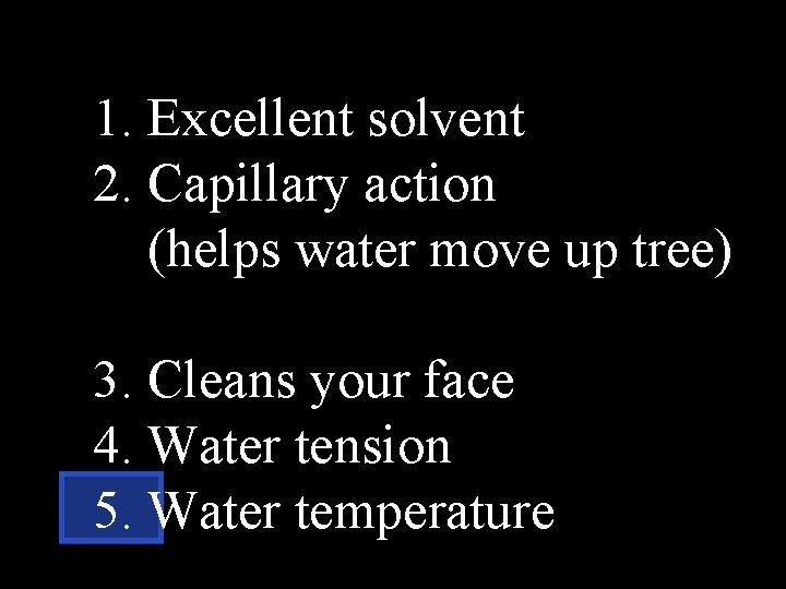 1. Excellent solvent 2. Capillary action (helps water move up tree) 3. Cleans your