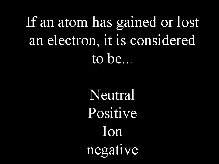 If an atom has gained or lost an electron, it is considered to be.
