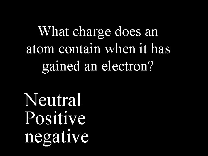 What charge does an atom contain when it has gained an electron? Neutral Positive