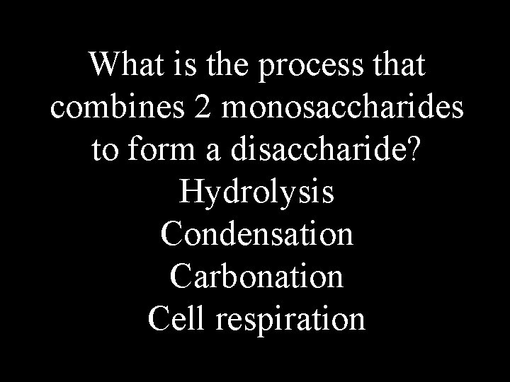 What is the process that combines 2 monosaccharides to form a disaccharide? Hydrolysis Condensation