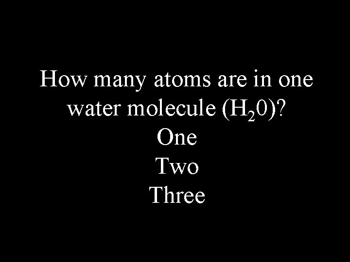 How many atoms are in one water molecule (H 20)? One Two Three