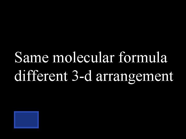 Same molecular formula different 3 -d arrangement