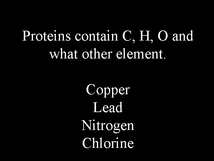 Proteins contain C, H, O and what other element. Copper Lead Nitrogen Chlorine