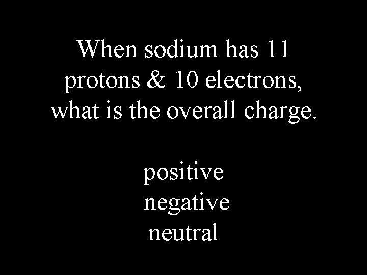 When sodium has 11 protons & 10 electrons, what is the overall charge. positive
