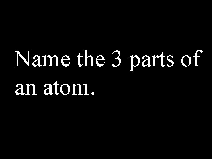 Name the 3 parts of an atom.