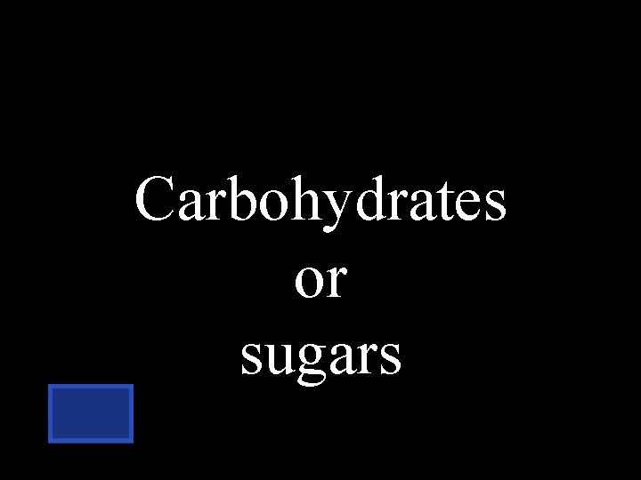 Carbohydrates or sugars