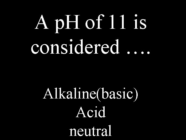 A p. H of 11 is considered …. Alkaline(basic) Acid neutral