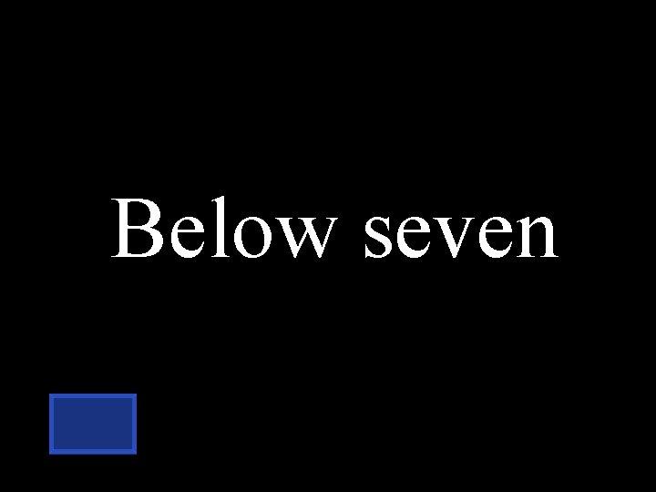 Below seven