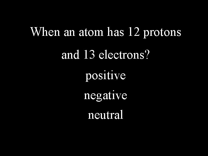 When an atom has 12 protons and 13 electrons? positive negative neutral