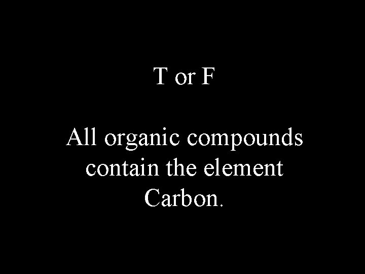 T or F All organic compounds contain the element Carbon.