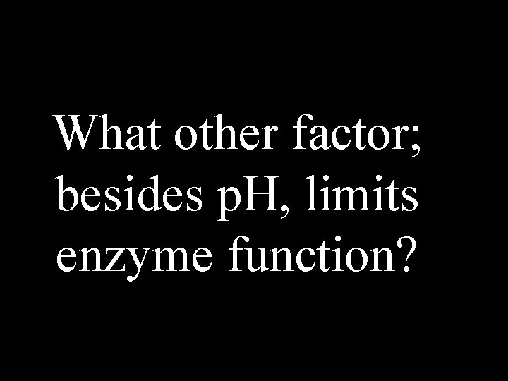 What other factor; besides p. H, limits enzyme function?