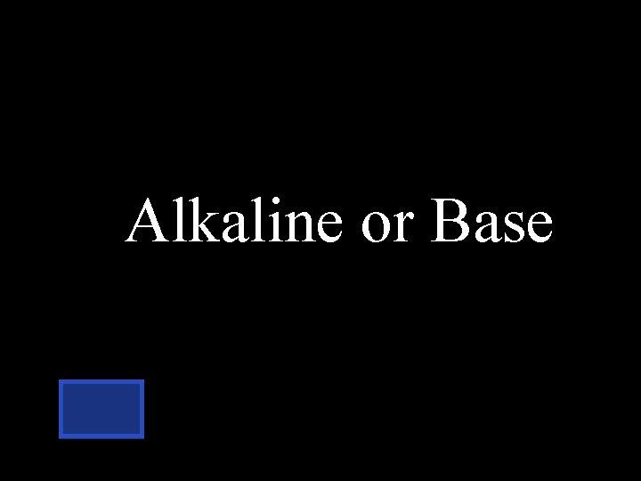 Alkaline or Base