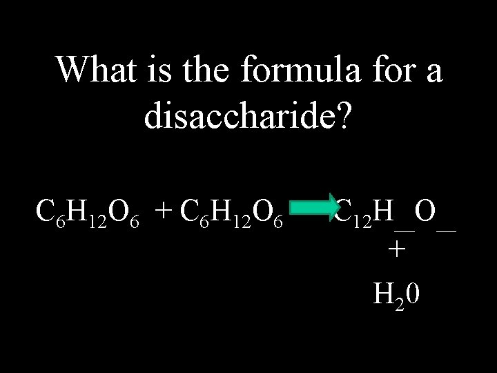 What is the formula for a disaccharide? C 6 H 12 O 6 +