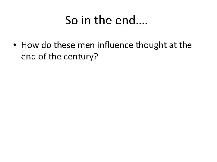 So in the end…. • How do these men influence thought at the end