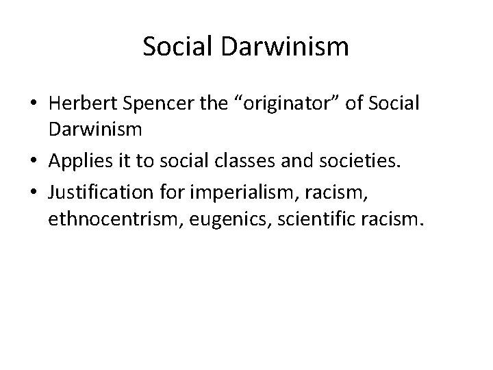 "Social Darwinism • Herbert Spencer the ""originator"" of Social Darwinism • Applies it to"