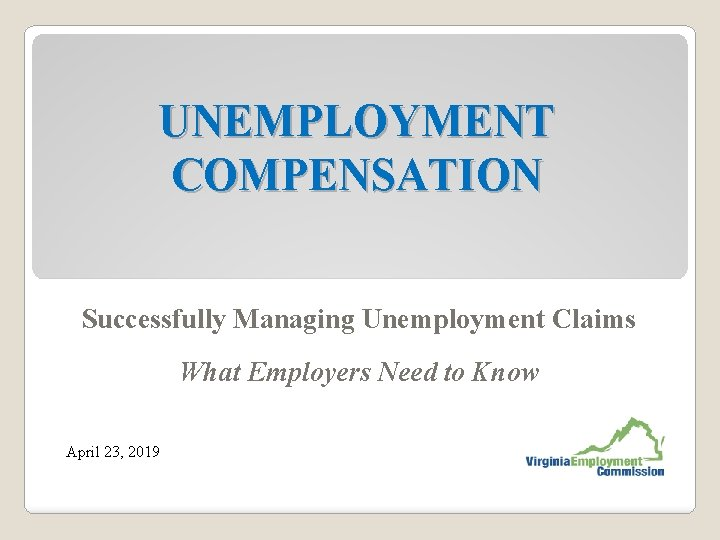 UNEMPLOYMENT COMPENSATION Successfully Managing Unemployment Claims What Employers Need to Know April 23, 2019