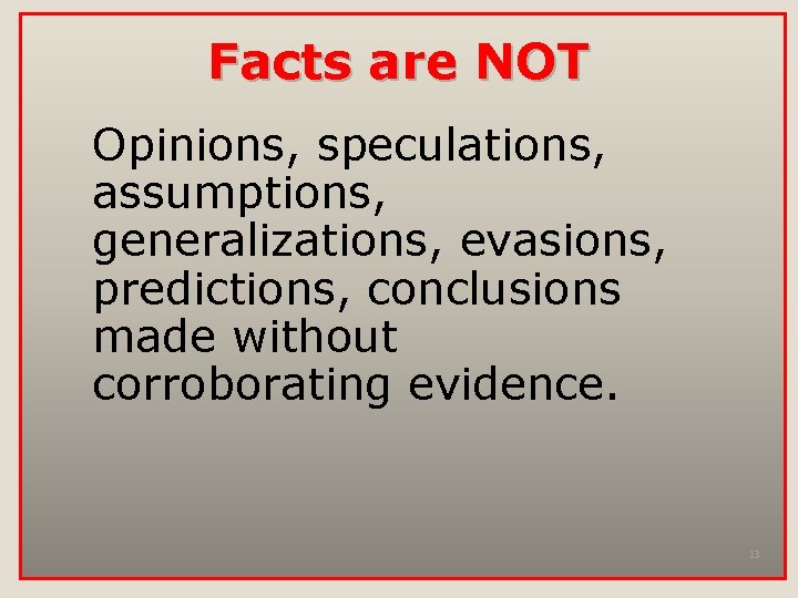 Facts are NOT Opinions, speculations, assumptions, generalizations, evasions, predictions, conclusions made without corroborating evidence.
