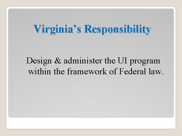 Virginia's Responsibility Design & administer the UI program within the framework of Federal law.