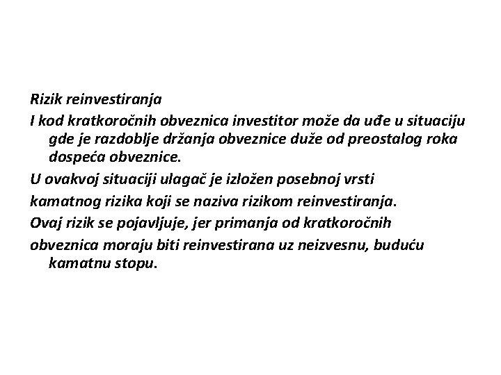 Rizik reinvestiranja I kod kratkoročnih obveznica investitor može da uđe u situaciju gde je