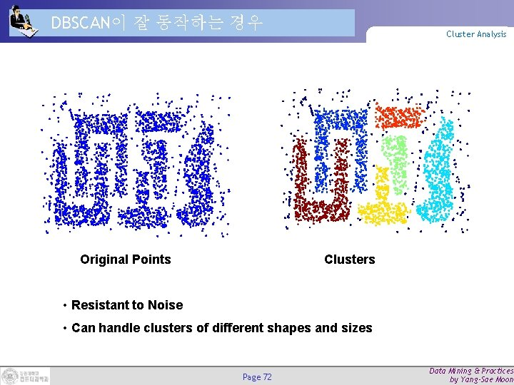 DBSCAN이 잘 동작하는 경우 Original Points Cluster Analysis Clusters • Resistant to Noise •