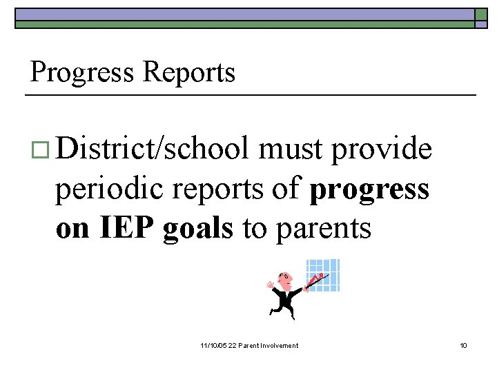 Progress Reports o District/school must provide periodic reports of progress on IEP goals to
